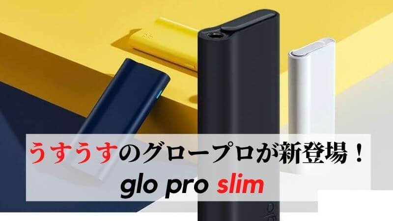 glo pro slim(グロープロスリム)が新発売!違いやカラバリなどを紹介